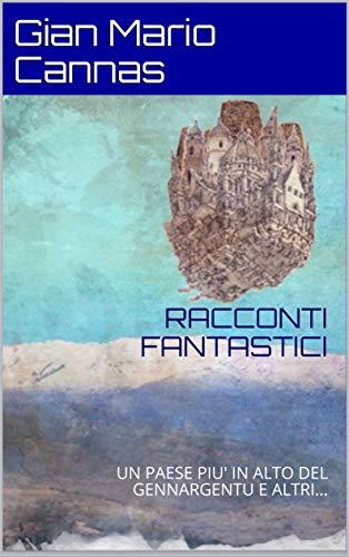 RACCONTI FANTASTICI: UN PAESE PIU' IN ALTO DEL GENNARGENTU E ALTRI... (Italian Edition)