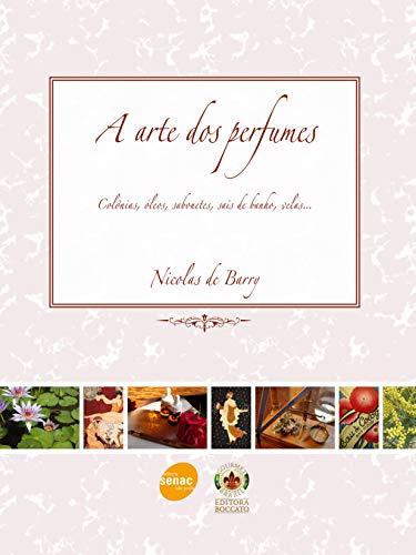 A arte dos perfumes : Colônias, óleos, sabonetes, sais de banho, velas...