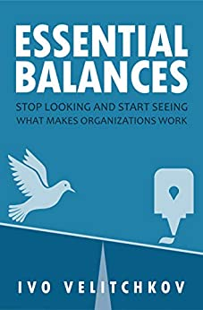 Essential Balances: Stop Looking and Start Seeing What Makes Organizations Work by [Ivo Velitchkov]