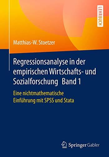 Regressionsanalyse in der empirischen Wirtschafts- und Sozialforschung Band 1: Eine nichtmathematische Einführung mit SPSS und Stata