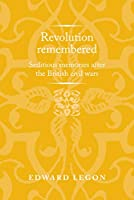 Revolution Remembered: Seditious Memories After the British Civil Wars (Politics, Culture and Society in Early Modern Britain)