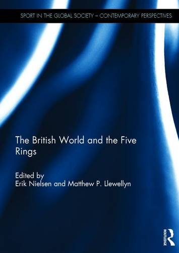 The British World and the Five Rings: Essays in British Imperialism and the Modern Olympic Movement (Sport in the Global Society - Contemporary Perspectives)