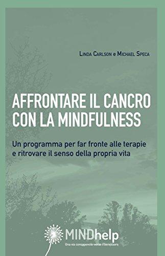 Affrontare il cancro con la mindfulness. Un programma per far fronte alle terapie e ritrovare il senso della propria vita