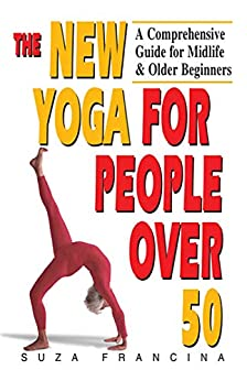 The New Yoga for People Over 50: A Comprehensive Guide for Midlife & Older Beginners by [Suza Francina]