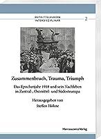Zusammenbruch, Trauma, Triumph: Das Epochenjahr 1918 Und Sein Nachleben in Zentral-, Ostmittel- Und Sudosteuropa (Ostmitteleuropa Interdisziplinar / Herausgegeben Vom Johann Gottfrid Herder-forschungsrat)