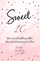 You Are Not Getting Older You Are Increasing In Value Happy Sweet 10 Birthday: Happy 10th Birthday Gift - 10 Years Old Anniversary Gifts For Her or Him - 100 Pages Notebook Birthday Gift