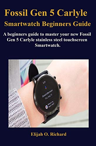 Fossil Gen 5 Carlyle Smartwatch Beginners Guide: A beginners guide to master your new Fossil Gen 5 Carlyle stainless steel touchscreen Smartwatch.