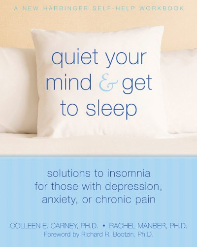 Quiet Your Mind And Get To Sleep Solutions To Insomnia For Those With Depression Anxiety Or Chronic Pain New Harbinger Self Help Workbook