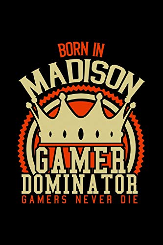 Born in Madison Gamer Dominator: RPG JOURNAL I GAMING Calender  for Students Online Gamers Videogamers  Hometown Lovers 6x9 inch 120 pages lined I ... Diary I Gift for Video Gamers and City Kids,