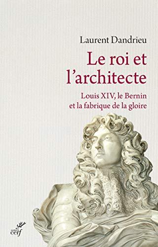 Le roi et l'architecte. Louis XIV, le Bernin et la fabrique de la gloire