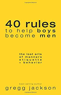 40 Rules to Help Boys Become Men: The Lost Arts of Manners, Etiquette & Behavior