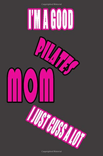 I'm a good PILATES mom I just cuss a lot: Mom Notebook, Funny Mom Gift, Lady Boss Notebook, 6x9 Diary Lined Book.