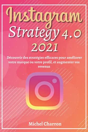 Instagram Strategy 4.0; Découvrir Des Stratégies Efficaces pour Améliorer Votre Marque ou Votre Profil, et Augmenter vos Revenus