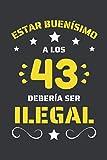 ESTAR BUENÍSIMO A LOS 43 DEBERÍA SER ILEGAL: REGALO DE CUMPLEAÑOS ORIGINAL Y DIVERTIDO. DIARIO, CUADERNO DE NOTAS, APUNTES O AGENDA.