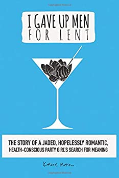 I Gave Up Men For Lent  The story of a jaded hopelessly romantic health-conscious party girl's search for meaning