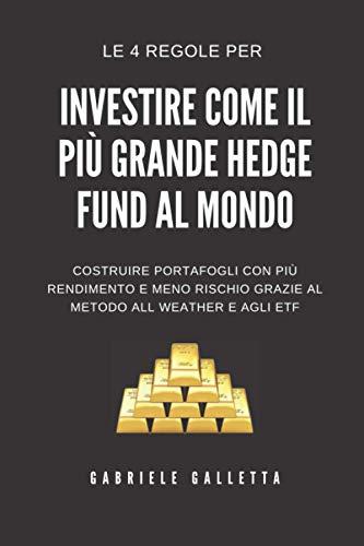 Investi come il più grande Hedge Fund al mondo: Le 4 regole da seguire per costruire portafogli d'investimento con più rendimento, ma meno rischio. Seguendo il metodo All Weather.