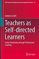 Teachers as Self-directed Learners: Active Positioning through Professional Learning (Self-Study of Teaching and Teacher Education Practices, 18)