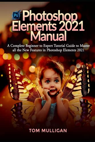 Photoshop Elements 2021 Manual: A Complete Beginner to Expert Tutorial Guide to Master all the New Features in Photoshop Elements 2021