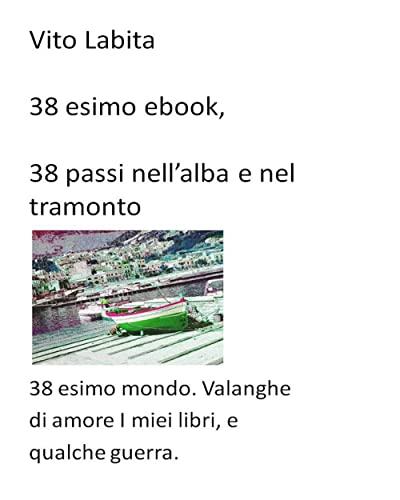 38 esimo ebook. 38 passi nell'alba e nel tramonto: 38esimo mondo. Valanghe di amore i miei libri, e qualche guerra