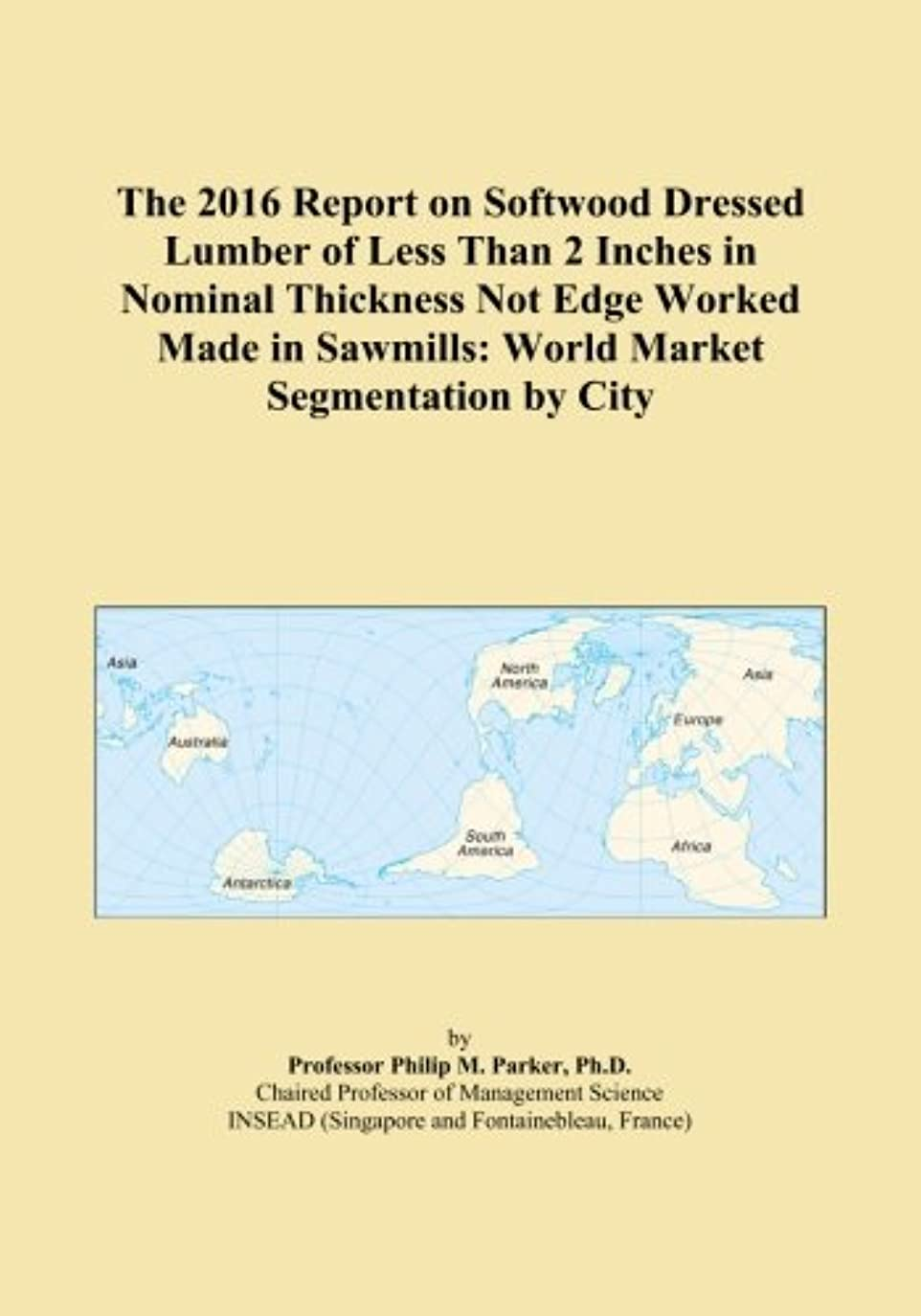 The 2016 Report on Softwood Dressed Lumber of Less Than 2 Inches in Nominal Thickness Not Edge Worked Made in Sawmills: World Market Segmentation by City
