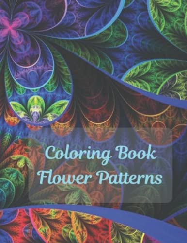Flower Patterns Coloring Book: Adult Coloring Book With Flowers Collection, Vases, Bunches, Spring, And a Variety of Flower Designs