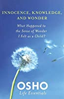 Innocence, Knowledge, and Wonder: What Happened to the Sense of Wonder I Felt as a Child? (Osho Life Essentials) by Osho(2011-05-10)