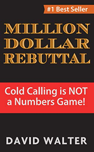 The Million Dollar Rebuttal and Stratospheric Lead Generation Secrets: Cold Calling is NOT a Numbers Game! by [David Walter]