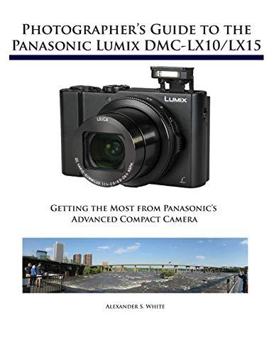 Photographers Guide to the Panasonic Lumix DMC-LX10/LX15: Getting the Most from Panasonics Advanced Compact Camera