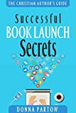 Successful Book Launch Secrets: Book Marketing Tips From a Bestselling Author to Make YOU a Book Marketing Hero (The Christian Author's Guide)