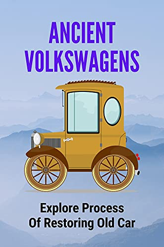 Ancient Volkswagens: Explore Process Of Restoring Old Car: Vintage Steel With Resurrection Of Car (English Edition)