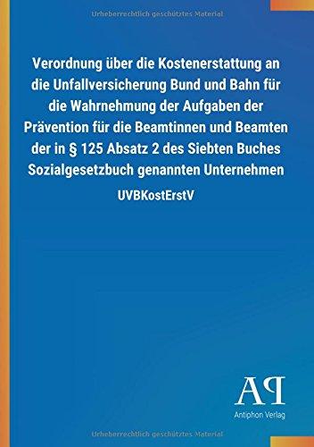 Verordnung über die Kostenerstattung an die Unfallversicherung Bund und Bahn für die Wahrnehmung der Aufgaben der Prävention für die Beamtinnen und ... genannten Unternehmen: UVBKostErstV