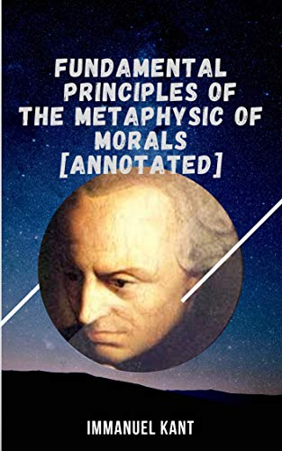 Fundamental Principles of the Metaphysic of Morals: Immanuel Kant (Philosophy & Ethics, Classics, Logic Books, Litera) [Annotated] (English Edition)