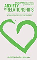 Overcoming Insecurity, Jealousy And Anxiety In Relationships: A Practical Approach To Dealing With Insecurities, Jealousy, Relationship Anxiety And Build A Lasting Relationship