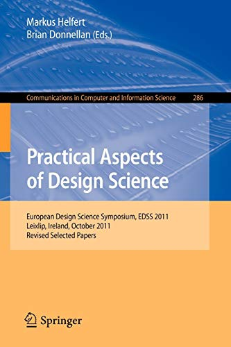 Practical Aspects of Design Science: European Design Science Symposium, EDSS 2011, Leixlip, Ireland, October 14, 2011, Revised Selected Papers ... Computer and Information Science, Band 286)