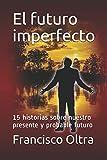 El futuro imperfecto: 15 historias sobre nuestro presente y probable futuro