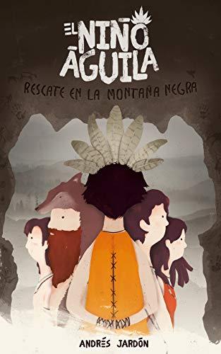 El Niño Águila. Rescate en la montaña Negra: Aventuras, intriga y misterio de cuatro amigos con capacidades especiales en la Europa Neolítica (El Niño Aguila)