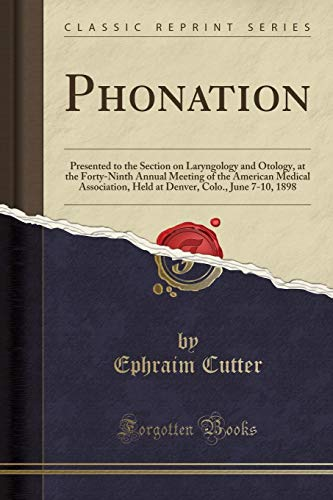Phonation: Presented to the Section on Laryngology and Otology, at the Forty-Ninth Annual Meeting of the American Medical Association, Held at Denver, Colo., June 7-10, 1898 (Classic Reprint)