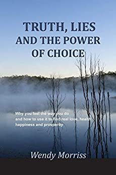 Truth, lies and the power of choice: Why you feel the way you do and how to use it to find real love, health, happiness and prosperity by [Wendy Morriss]