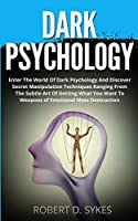 Dark Psychology: Enter The World Of Dark Psychology And Discover Secret Manipulation Techniques Ranging From The Subtle Art Of Getting What You Want To Weapons of Emotional Mass Destruction