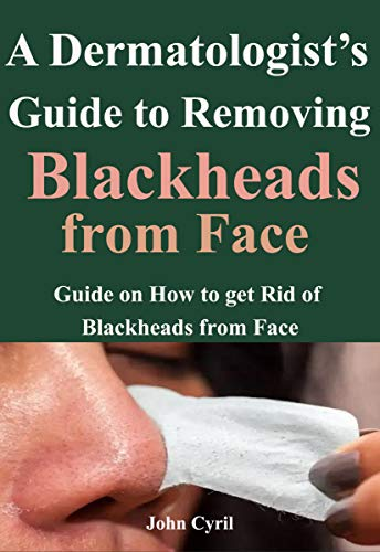 a dermatologist guide to removing black heads from face: guide on how to get rid of blackheads from face (English Edition)