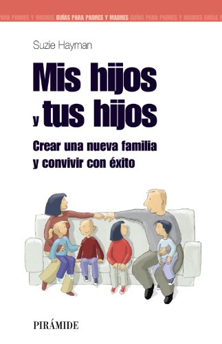 Mis hijos y tus hijos: Crear una nueva familia y convivir con éxito (Guías para padres y madres)