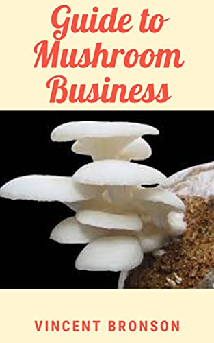 Guide to Mushroom Business : Mushroom farm businesses specialize in growing mushrooms (English Edition)