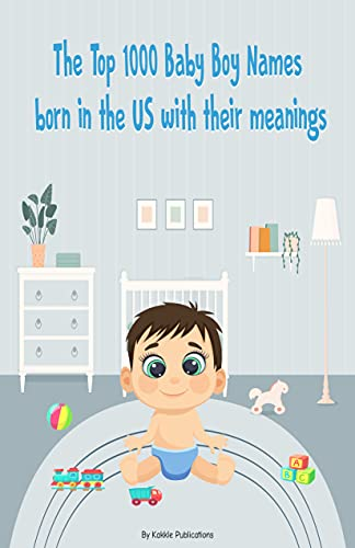 The Top 1000 Baby Boy Names born in the US: Baby names with their meanings. (English Edition)