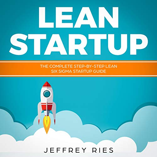 Lean Startup: The Complete Step-By-Step Lean Six Sigma Startup Guide cover art