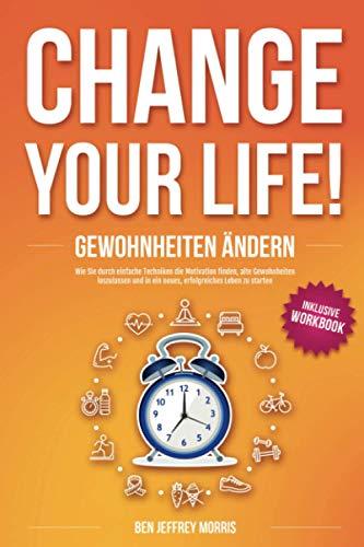 CHANGE YOUR LIFE! Gewohnheiten ändern: Wie Sie durch einfache Techniken die Motivation finden, alte Gewohnheiten loszulassen und in ein neues, erfolgreiches Leben zu starten (inkl. Workbook)