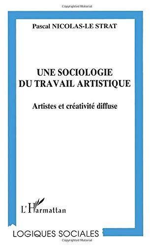 UNE SOCIOLOGIE DU TRAVAIL ARTISTIQUE: Artistes et créativité diffuse (Logiques sociales)