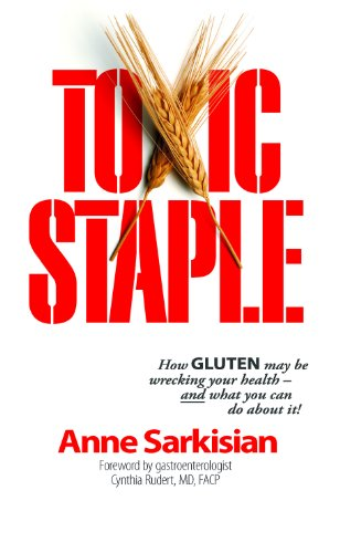 Toxic Staple, How Gluten May Be Wrecking Your Health - And What You Can Do about It!...