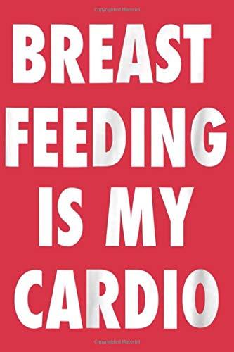 Breast Feeding Is My Cardio Tee Shirt Nursing Mom Notebook 6' x 9'