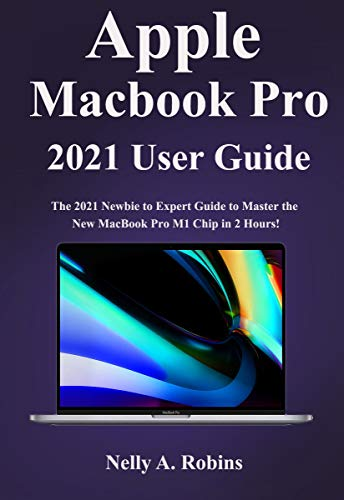 Apple Macbook Pro 2021 User Guide: The 2021 Newbie to Expert Guide to Master the New MacBook Pro M1 Chip in 2 Hours!
