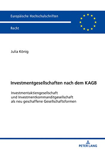 Investmentgesellschaften nach dem KAGB: Investmentaktiengesellschaft und Investmentkommanditgesellschaft als neu geschaffene Gesellschaftsformen (Europaeische Hochschulschriften Recht 6164)